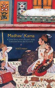 Madhav and Kama- A Love Story from Ancient India, A.N.D. Haksar, NOVELS Books, Vedic Books , Madhav and Kama- A Love Story from Ancient India, A.N.D. Haksar, Myth and Legend, love, karmasutra, King Vikramaditya, Sanskrit text