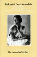Rukmini Devi Arundale (1904-1986) : A Visionary Architect of Indian Culture and the Performing Arts