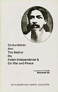 Sri Aurobindo and the Mother on Indian Independence and on War and Peace