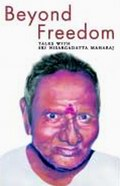 Beyond Freedom: Talks with Sri Nisargadatta Maharaj