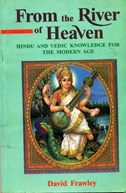 From the River of Heaven:  Hindu and Vedic Knowledge for the Modern Age, David Frawley, AYURVEDA Books, Vedic Books