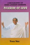 Pilgrim of Love: A Biography Of Dada Jashan Vaswani