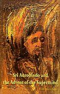Sri Aurobindo and the Advent of the Supermind