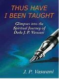 Thus Have I Been Taught: Glimpses into the Spiritual Journey of Dada J.P.Vaswani
