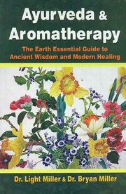Ayurveda and Aromatherapy: The Earth Essential Guide to Ancient Wisdom and Modern Healing, Light Miller, Bryan Miller, AYURVEDA Books, Vedic Books