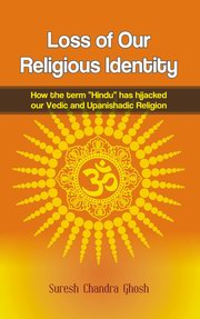"Loss of Our Religious Identity: How the term ""Hindu� has hijacked our Vedic and Upanishadic Religion, Suresh Chandra Ghosh, RELIGIONS Books, Vedic Books"