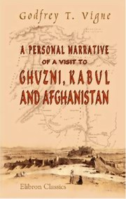 A Personal Narrative of a Visit to Ghuzni, Kabul, and Afghanistan, Godfrey T. Vigne, NOVELS Books, Vedic Books , travel, Ghuzni, Kabul, Afghanistan, A Personal Narrative of a Visit to Ghuzni, Kabul, and Afghanistan, Godfrey Thomas Vigne, Thomas, Vigne, Godfrey, Godfrey T Vigne