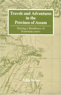 Travels and Adventures in the province of Assam, During a Residence of Fourteen Years