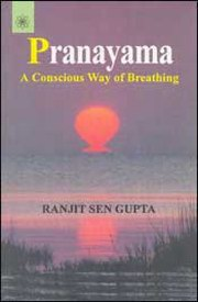 Pranayama: A Conscious Way of Breathing, Ranjit Sen Gupta, YOGA Books, Vedic Books