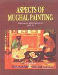 Aspects of Mughal Painting: Expressions and Impressions (Vol.I)