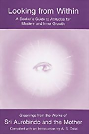 Looking from Within: A Seeker's Guide to Attitudes for Mastery and Inner Growth, The Mother, SRi Aurobindo, A. S. Dalal, MASTERS Books, Vedic Books