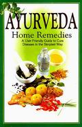 Ayurveda Home Remedies: A User Friendly Guide to Cure Diseases in the Simplest Way