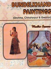 Bundelkhand Paintings : Orchha, Chhatarpur and Gwalior, Madhu Saxena, PAINTING Books, Vedic Books