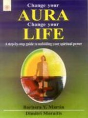 Change your Aura Change your Life: A step-by-step guide to unfolding your spiritual power, Barbara Y. Martin, Dimitri Moraitis, MEDITATION Books, Vedic Books