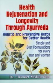 Health Rejuvenation and Longevity Through Ayurveda : Holistic and Preventive Herbs for Better Health: Simple and Best Formulations for Every Man and Woman, Chander Mohan Ghai, AYURVEDA Books, Vedic Books