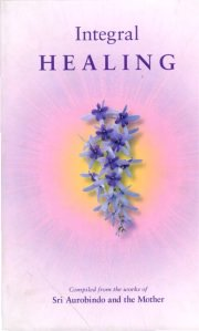 Integral Healing, Comp. from the works of Sri Aurobindo and the Mother, A TO M Books, Vedic Books ,