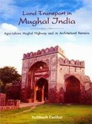 Land Transport in Mughal India: Agra-Lahore Highway and its Architectural Remains, Subhash Parihar, HISTORY Books, Vedic Books