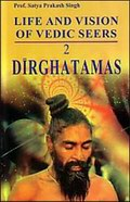 Life and Vision of Vedic Seers: Dirghatamas