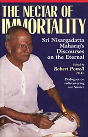 The Nectar of Immortality: Sri Nisargadatta Maharaj's discourses on the eternal, Edited by Robert Powell, MASTERS Books, Vedic Books