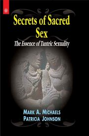 Secrets of Sacred Sex: The Essence of Tantric Sexuality, Mark A. Michaels, Patricia Johnson, TANTRA Books, Vedic Books