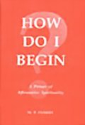 How Do I Begin?: A Primer of Affirmative Spirituality
