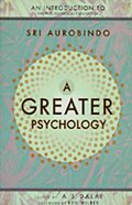A Greater Psychology (For sale only in India): An Introduction to the Psychological Thought of Sri Aurobindo