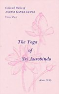 The Yoga of Sri Aurobindo (Parts 1-7): Volume 3 of Collected Works of Nolini Kanta Gupta