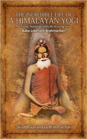 The Incredible Life of a Himalayan Yogi: The Times, Teachings and Life of Living Shiva: Baba Lokenath Brahmachari, Shuddhaanandaa Brahmachari, YOGA Books, Vedic Books