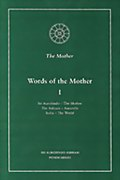 Words of the Mother - I: Sri Aurobindo, The Mother; The Ashram, Auroville; India, The World