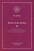 Words of the Mother - III: The Divine in the Universe; Perfection, Transformation, The Future; Health, Progress, Practical Affairs