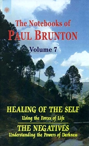 The Notebooks of Paul Brunton: Healing of the Self (Using the Forces of Life), The Negatives (Understanding the Powers of Darkness) Volume 7, Paul  Brunton, HEALING Books, Vedic Books